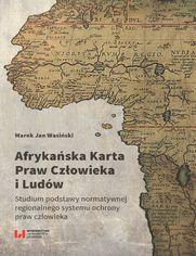 Afrykańska Karta Praw Człowieka i Ludów. Studium podstawy normatywnej regionalnego systemu ochrony praw człowieka