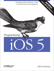 Programming iOS 5. Fundamentals of iPhone, iPad, and iPod touch Development. 2nd Edition