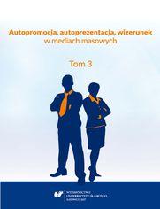 Autopromocja, autoprezentacja, wizerunek w mediach masowych. T. 3