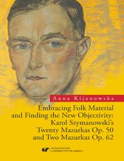 Embracing Folk Material and Finding the New Objectivity: Karol Szymanowski's Twenty Mazurkas op. 50 and Two Mazurkas op. 62