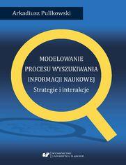 Modelowanie procesu wyszukiwania informacji naukowej. Strategie i interakcje