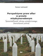 Perspektywa praw ofiar w prawie międzynarodowym. Sprawiedliwość okresu przejściowego (transitional justice)