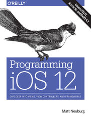 Programming iOS 12. Dive Deep into Views, View Controllers, and Frameworks