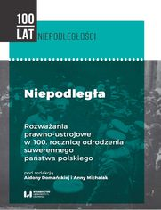 Niepodległa. Rozważania prawno-ustrojowe w 100. rocznicę odrodzenia suwerennego państwa polskiego
