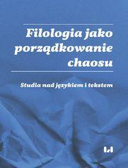 Filologia jako porządkowanie chaosu. Studia nad językiem i tekstem. Ad honorem Professoris Marci Cybulski