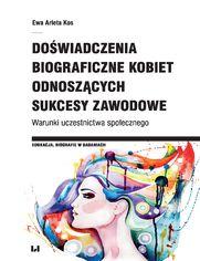Doświadczenia biograficzne kobiet odnoszących sukcesy zawodowe. Warunki uczestnictwa społecznego