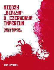"""MIĘDZY """"BIAŁYM"""" A """"CZERWONYM"""" IMPERIUM RZECZ O NARODACH W ROSJI 1917-1922"""
