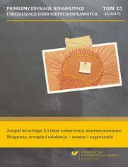 """""""Problemy Edukacji, Rehabilitacji i Socjalizacji Osób Niepełnosprawnych"""". T. 25, nr 2/2017: Zespół kruchego X i inne zaburzenia neurorozwojowe. Diagnoza, terapia i edukacja – szanse i zagrożenia"""