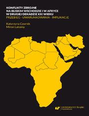 Konflikty zbrojne na bliskim wschodzie i w Afryce w drugiej dekadzie XXI wieku. Przebieg - uwarunkowania - implikacje