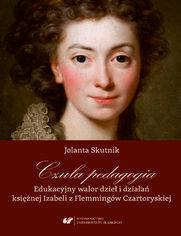 Czuła pedagogia. Edukacyjny walor dzieł i działań księżnej Izabeli z Flemmingów Czartoryskiej