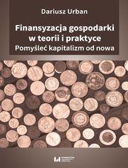 Finansyzacja gospodarki w teorii i praktyce. Pomyśleć kapitalizm od nowa