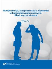 Autopromocja, autoprezentacja, wizerunek w komunikowaniu masowym. Błąd, kryzys, skandal. T. 5