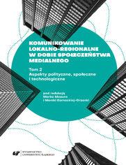 Komunikowanie lokalno-regionalne w dobie społeczeństwa medialnego. T. 2: Aspekty polityczne, społeczne i technologiczne