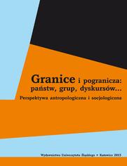 Granice i pogranicza: państw, grup, dyskursów... Perspektywa antropologiczna i socjologiczna