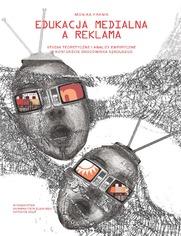 Edukacja medialna a reklama. Studia teoretyczne i analizy empiryczne w kontekście środowiska szkolnego