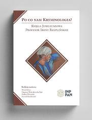 Po co nam kryminologia? Księga Jubileuszowa Profesor Ireny Rzeplińskiej
