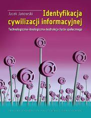 Identyfikacja cywilizacji informacyjnej. Technologiczno-ideologiczna destrukcja życia społecznego