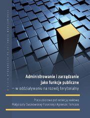 Administrowanie i zarządzanie jako funkcje publiczne - w oddziaływaniu na rozwój terytorialny