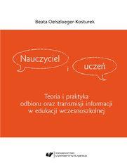 Nauczyciel i uczeń. Teoria i praktyka odbioru oraz transmisji informacji w edukacji wczesnoszkolnej