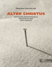Alter Christus. Krytyczna rekonstrukcja światopoglądu Jana Pawła II