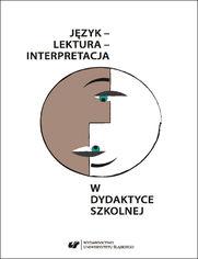 Język - lektura - interpretacja w dydaktyce szkolnej