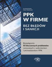 PPK W FIRMIE BEZ BŁĘDÓW I SANKCJI Rozwiązania 55 kluczowych problemów związanych z wdrożeniem i prowadzeniem PPK