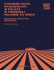 Żydowski ruch spółdzielczy w Polsce w pierwszej połowie XX wieku Ideologia i praktyka społeczna