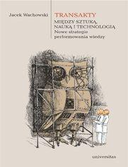 Transakty. Między sztuką, nauką i technologią. Nowe strategie performowania wiedzy