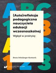 (Auto)refleksja pedagogiczna nauczyciela edukacji wczesnoszkolnej. Wgląd w praktykę