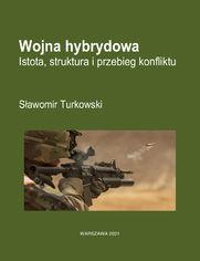 Wojna hybrydowa. Istota, struktura i przebieg konfliktu