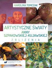 Artystyczne światy Anny Szpakowskiej-Kujawskiej. Zbliżenia