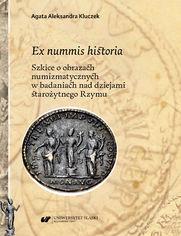 Ex nummis historia. Szkice o obrazach numizmatycznych w badaniach nad dziejami starożytnego Rzymu
