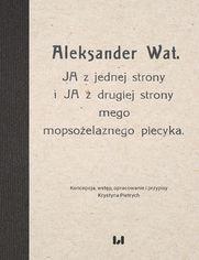 Aleksander Wat. JA z jednej strony i JA z drugiej strony mego mopsożelaznego piecyka