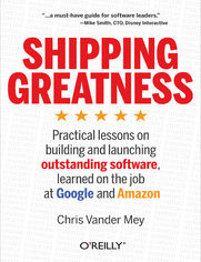 Shipping Greatness. Practical lessons on building and launching outstanding software, learned on the job at Google and Amazon