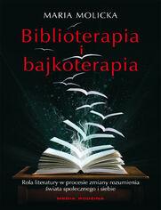 Biblioterapia i bajkoterapia. Rola literatury w procesie zmiany rozumienia świata społecznego i siebie - Maria Molicka