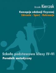 Koncepcja edukacji fizycznej. Zdrowie-Sport-Rekreacja. SZKOŁA PODSTAWOWA KLASY IV - VI - Kierczak Urszula