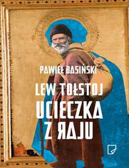 Lew Tołstoj Ucieczka z raju - Pawieł Basiński