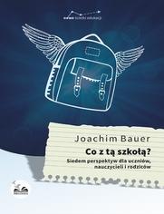 Co z tą szkołą? Siedem perspektyw dla uczniów, nauczycieli i rodziców - Joachim Bauer