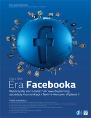 Era Facebooka. Wykorzystaj sieci społecznościowe do promocji, sprzedaży i komunikacji z Twoimi klientami. Wydanie II
