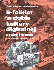 E-folklor w dobie kultury digitalnej. Szkice i studia z przedmową Andy'ego Rossa