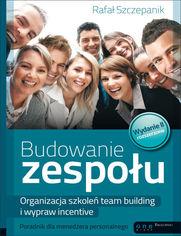 Budowanie zespołu. Organizacja szkoleń team building i wypraw incentive. Poradnik dla menedżera personalnego. Wydanie II rozszerzone