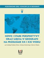 Nowe i stare perspektywy oraz ujęcia w geografii na przełomie XX i XXI wieku. Podstawowe Idee i Koncepcje w Geografii. T. 9