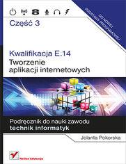 Kwalifikacja E.14. Część 3. Tworzenie aplikacji internetowych. Podręcznik do nauki zawodu technik informatyk