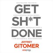 Get Sh*t Done. Skuteczne techniki podkręcania wydajności, pokonywania prokrastynacji i zwiększania rentowności