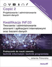 Kwalifikacja INF.03. Tworzenie i administrowanie stronami i aplikacjami internetowymi oraz bazami danych. Część 2. Projektowanie i administrowanie bazami danych. Podręcznik do nauki zawodu technik informatyk i technik programista