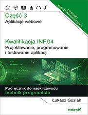 Kwalifikacja INF.04. Projektowanie, programowanie i testowanie aplikacji. Część 3. Aplikacje webowe. Podręcznik do nauki zawodu technik programista