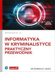 Informatyka w kryminalistyce. Praktyczny przewodnik. Wydanie II
