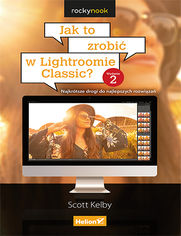 Jak to zrobić w Lightroomie Classic? Najkrótsze drogi do najlepszych rozwiązań. Wydanie II