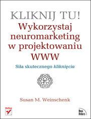 Susan M. Weinschenk - Kliknij tu! Wykorzystaj neuromarketing w projektowaniu WWW