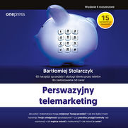 Perswazyjny telemarketing. 65 narzędzi sprzedaży i obsługi klienta przez telefon do zastosowania od zaraz. Wydanie II rozszerzone